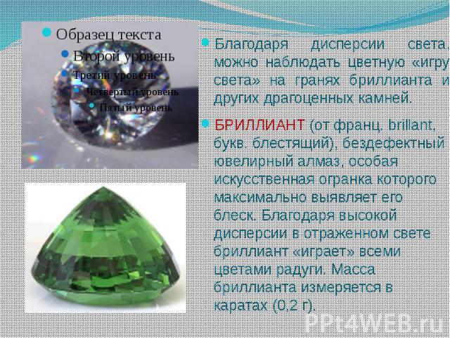 Благодаря дисперсии света, можно наблюдать цветную «игру света» на гранях бриллианта и других драгоценных камней.БРИЛЛИАНТ (от франц. brillant, букв. блестящий), бездефектный ювелирный алмаз, особая искусственная огранка которого максимально выявляе…