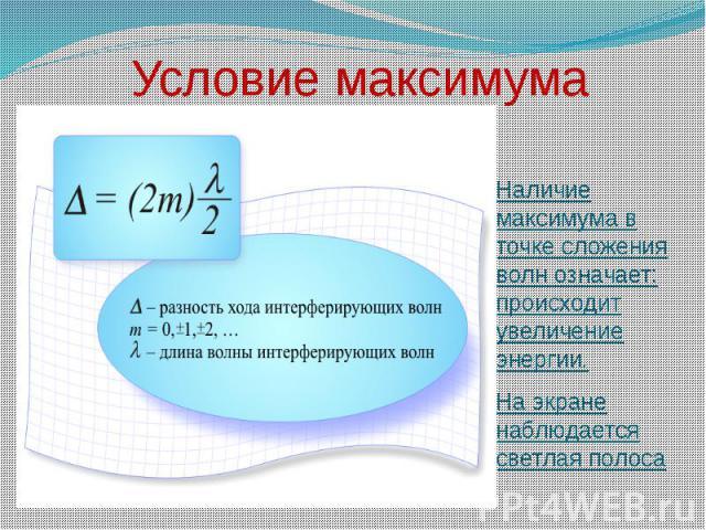 Условие максимума Наличие максимума в точке сложения волн означает: происходит увеличение энергии.На экране наблюдается светлая полоса