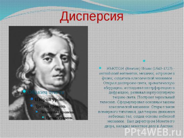 Дисперсия .НЬЮТОН (Newton) Исаак (1643-1727) - английский математик, механик, астроном и физик, создатель классической механики. Открыл дисперсию света, хроматическую аберрацию, исследовал интерференцию и дифракцию, развивал корпускулярную теорию св…
