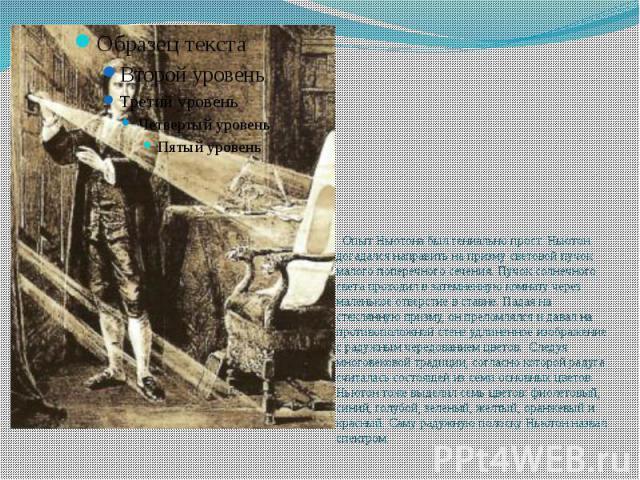 Опыт Ньютона был гениально прост. Ньютон догадался направить на призму световой пучок малого поперечного сечения. Пучок солнечного света проходил в затемненную комнату через маленькое отверстие в ставне. Падая на стеклянную призму, он преломлялся и …