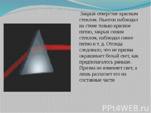 Закрыв отверстие красным стеклом. Ньютон наблюдал на стене только красное пятно, закрыв синим стеклом, наблюдал синее пятно и т. д. Отсюда следовало, что не призма окрашивает белый свет, как предполагалось раньше. Призма не изменяет свет, а лишь раз…