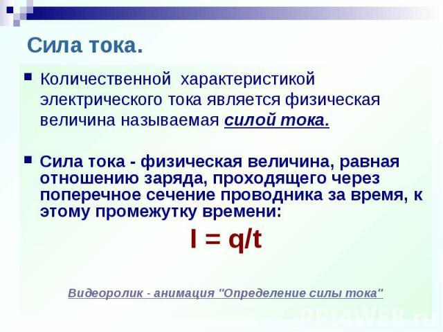 Количественной характеристикой электрического тока является физическая величина называемая силой тока.Сила тока - физическая величина, равная отношению заряда, проходящего через поперечное сечение проводника за время, к этому промежутку времени:I = …