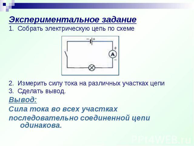 Экспериментальное задание 1. Собрать электрическую цепь по схеме2. Измерить силу тока на различных участках цепи3. Сделать вывод.Вывод:Сила тока во всех участках последовательно соединенной цепи одинакова.