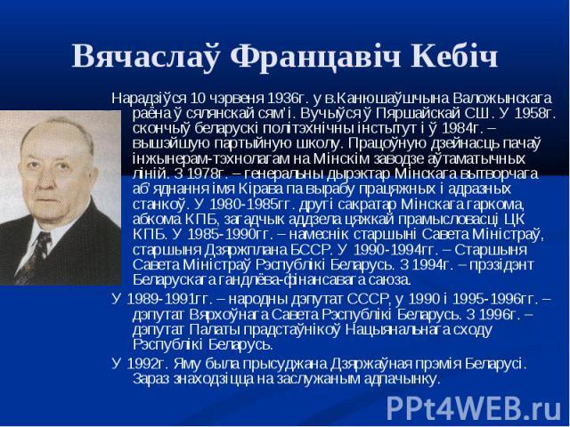 Нарадзіўся 10 чэрвеня 1936г. у в.Канюшаўшчына Валожынскага раёна ў сялянскай сям'і. Вучыўся ў Пяршайскай СШ. У 1958г. скончыў беларускі політэхнічны інстытут і ў 1984г. – вышэйшую партыйную школу. Працоўную дзейнасць пачаў інжынерам-тэхнолагам на Мі…