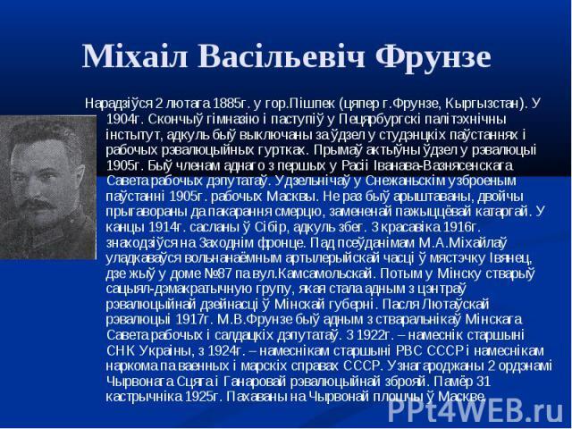 Нарадзіўся 2 лютага 1885г. у гор.Пішпек (цяпер г.Фрунзе, Кыргызстан). У 1904г. Скончыў гімназію і паступіў у Пецярбургскі палітэхнічны інстытут, адкуль быў выключаны за ўдзел у студэнцкіх паўстаннях і рабочых рэвалюцыйных гуртках. Прымаў актыўны ўдз…