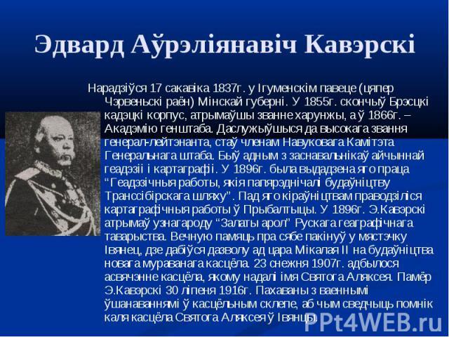 Нарадзіўся 17 сакавіка 1837г. у Ігуменскім павеце (цяпер Чэрвеньскі раён) Мінскай губерні. У 1855г. скончыў Брэсцкі кадэцкі корпус, атрымаўшы званне харунжы, а ў 1866г. – Акадэмію генштаба. Даслужыўшыся да высокага звання генерал-лейтэнанта, стаў чл…