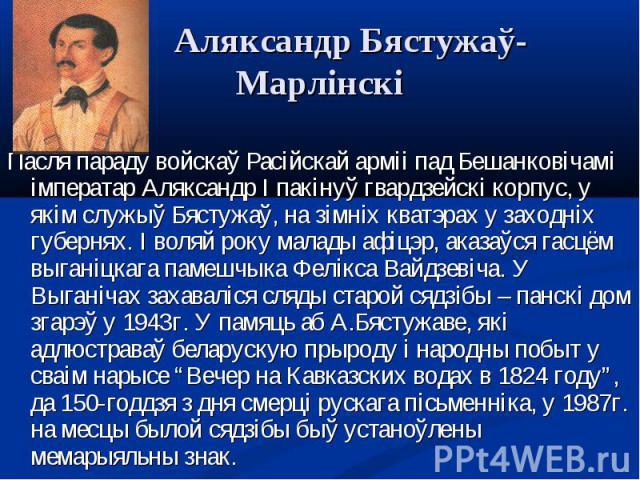 Пасля параду войскаў Расійскай арміі пад Бешанковічамі імператар Аляксандр I пакінуў гвардзейскі корпус, у якім служыў Бястужаў, на зімніх кватэрах у заходніх губернях. І воляй року малады афіцэр, аказаўся гасцём выганіцкага памешчыка Фелікса Вайдзе…
