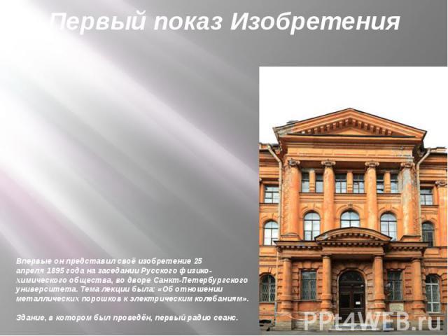 Впервые он представил своё изобретение25 апреля1895 годана заседанииРусского физико-химического общества, во двореСанкт-Петербургского университета. Тема лекции была: «Об отношении металлических порошков к электрическим…