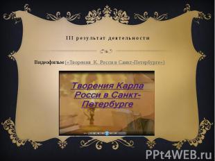 III результат деятельностиВидеофильм («Творения К. Росси в Санкт-Петербурге»)