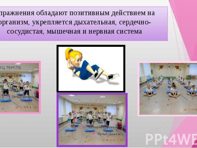 Упражнения обладают позитивным действием на организм, укрепляется дыхательная, сердечно-сосудистая, мышечная и нервная система