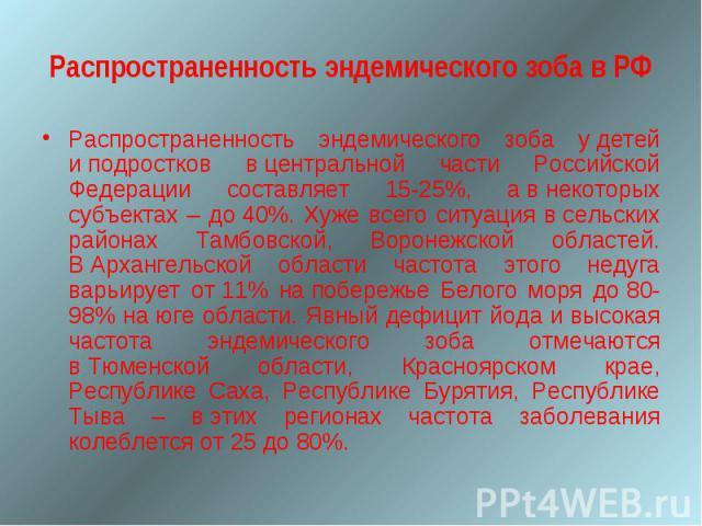 Распространенность эндемического зоба в РФРаспространенность эндемического зоба удетей иподростков вцентральной части Российской Федерации составляет 15-25%, авнекоторых субъектах – до40%. Хуже всего ситуация в&nb…