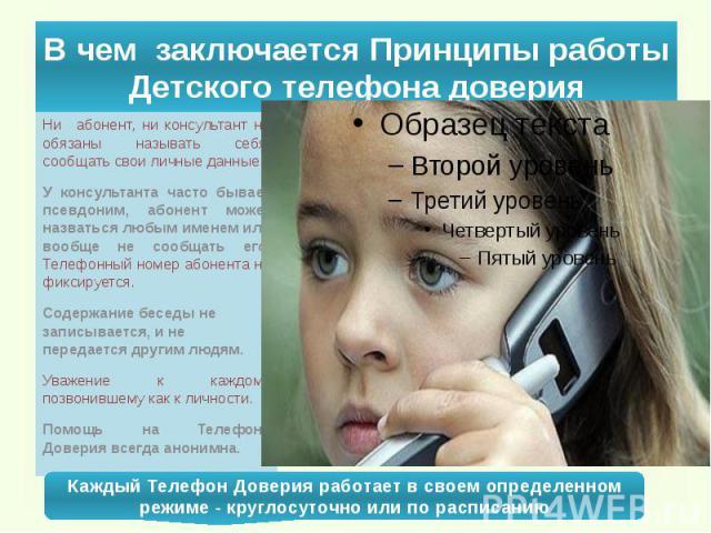 В чем заключается Принципы работы Детского телефона доверия Ни абонент, ни консультант не обязаны называть себя, сообщать свои личные данные. У консультанта часто бывает псевдоним, абонент может назваться любым именем или вообще не сообщ…