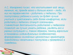 А.С. Макаренко писал, что воспитывает всё: вещи, явления, но, прежде всего и бол