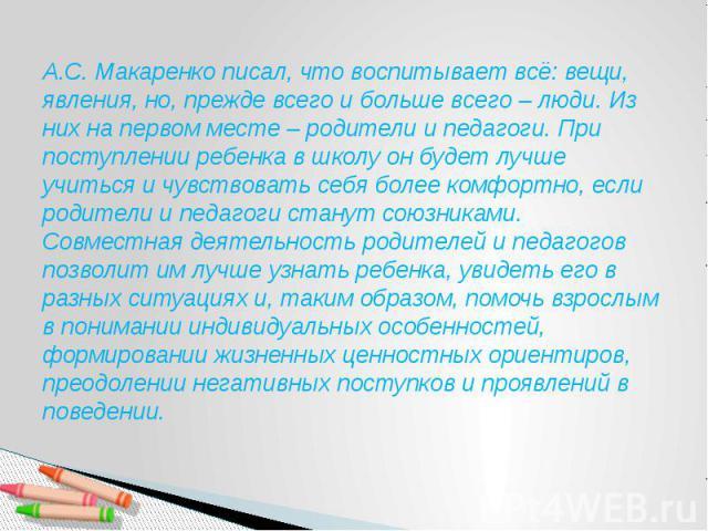 А.С. Макаренко писал, что воспитывает всё: вещи, явления, но, прежде всего и больше всего – люди. Из них на первом месте – родители и педагоги. При поступлении ребенка в школу он будет лучше учиться и чувствовать себя более комфортно, если родители …