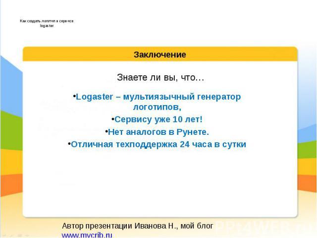 Знаете ли вы, что… Logaster – мультиязычный генератор логотипов, Сервису уже 10 лет! Нет аналогов в Рунете. Отличная техподдержка 24 часа в сутки