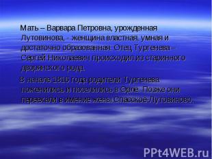 Мать – Варвара Петровна, урожденная Лутовинова, - женщина властная, умная и дост