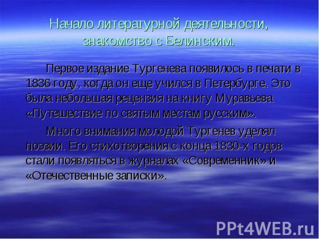 Первое издание Тургенева появилось в печати в 1836 году, когда он еще учился в Петербурге. Это была небольшая рецензия на книгу Муравьева «Путешествие по святым местам русским». Первое издание Тургенева появилось в печати в 1836 году, когда он еще у…