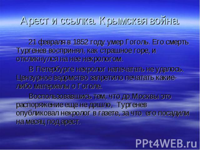 21 февраля в 1852 году умер Гоголь. Его смерть Тургенев воспринял, как страшное горе, и откликнулся на нее некрологом. 21 февраля в 1852 году умер Гоголь. Его смерть Тургенев воспринял, как страшное горе, и откликнулся на нее некрологом. В Петербург…