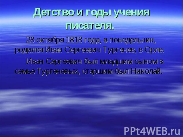 28 октября 1818 года, в понедельник, родился Иван Сергеевич Тургенев, в Орле. 28 октября 1818 года, в понедельник, родился Иван Сергеевич Тургенев, в Орле. Иван Сергеевич был младшим сыном в семье Тургеневых, старшим был Николай.