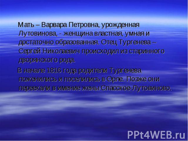 Мать – Варвара Петровна, урожденная Лутовинова, - женщина властная, умная и достаточно образованная. Отец Тургенева – Сергей Николаевич происходил из старинного дворянского рода. Мать – Варвара Петровна, урожденная Лутовинова, - женщина властная, ум…