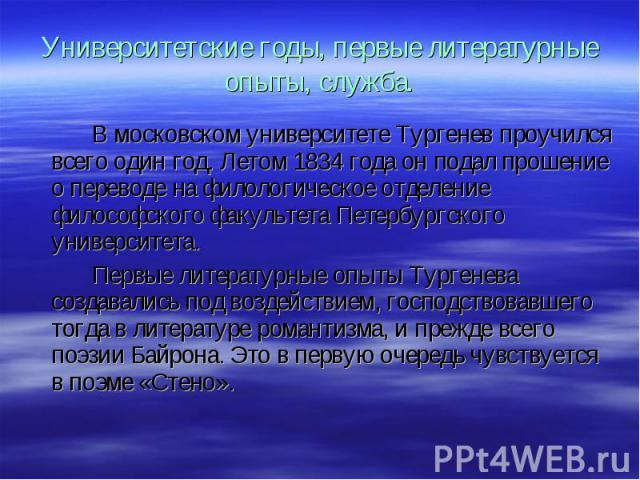 В московском университете Тургенев проучился всего один год. Летом 1834 года он подал прошение о переводе на филологическое отделение философского факультета Петербургского университета. В московском университете Тургенев проучился всего один год. Л…