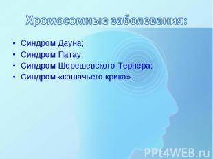 Синдром Дауна; Синдром Дауна; Синдром Патау; Синдром Шерешевского-Тернера; Синдр