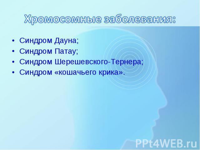 Синдром Дауна; Синдром Дауна; Синдром Патау; Синдром Шерешевского-Тернера; Синдром «кошачьего крика».