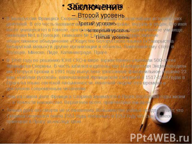ЗаключениеВ Белоруссии Франциск Скорина считается одним из величайших исторических деятелей. В его честь названы высшие награды страны, медаль и орден. Его имя носят университет в Гомеле, центральная библиотека, педагогическое училище, гимназия №1 в…