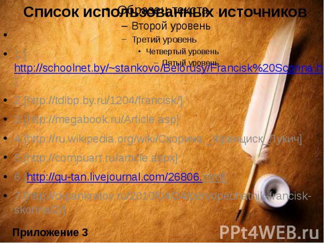 Список использованных источников1.[http://schoolnet.by/~stankovo/Belorusy/Francisk%20Scorina.htm]2.[http://tdibp.by.ru/1204/francisk/]3.[http://megabook.ru/Article.asp]4.[http://ru.wikipedia.org/wiki/Скорина,_Франциск_Лукич]5.[http://compuart.…
