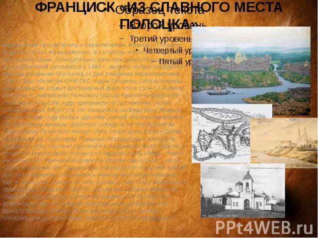 ФРАНЦИСК «ИЗ СЛАВНОГО МЕСТА ПОЛОЦКА»Белорусский просветитель и первопечатник Франциск Скорина родился, по его же выражению, в «славном месте Полоцке», в купеческой семье. Относительно даты рождения большинство исследователей склоняется к 1490 г., им…