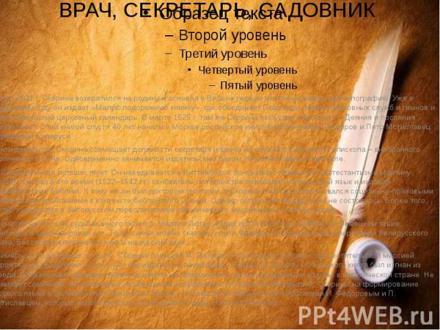 ВРАЧ, СЕКРЕТАРЬ, САДОВНИКОколо 1521 г. Скорина возвратился на родину и основал в Вильне первую восточнославянскую типографию. Уже в следующем году он издает «Малую подорожную книжку», где объединяет Псалтырь, тексты церковных служб и гимнов и астрон…