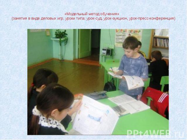 «Модельный метод обучения» (занятия в виде деловых игр, уроки типа: урок-суд, урок-аукцион, урок-пресс-конференция)