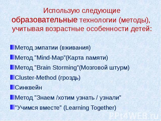 """Использую следующие образовательные технологии (методы), учитывая возрастные особенности детей: Метод эмпатии (вживания) Метод """"Mind-Map""""(Карта памяти) Метод """"Brain Storming""""(Мозговой штурм) Cluster-Method (гроздь) Синквейн Метод """"Зна…"""