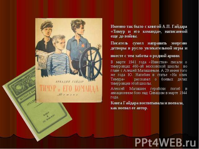 Именно так было с книгой А.П. Гайдара «Тимур и его команда», написанной еще до войны. Именно так было с книгой А.П. Гайдара «Тимур и его команда», написанной еще до войны. Писатель сумел направить энергию детворы в русло увлекательной игры и вместе …