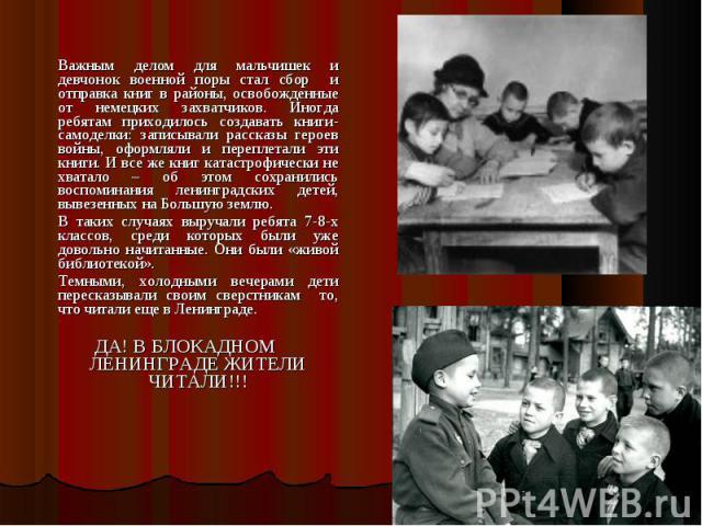 Важным делом для мальчишек и девчонок военной поры стал сбор и отправка книг в районы, освобожденные от немецких захватчиков. Иногда ребятам приходилось создавать книги-самоделки: записывали рассказы героев войны, оформляли и переплетали эти книги. …