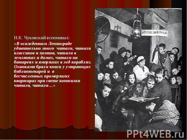 Н.К. Чуковский вспоминал: «В осажденном Ленинграде удивительно много читали, читали классиков и поэтов, читали в землянках и домах, читали на батареях и вмерзших в лед кораблях. Охапками брали книги у умирающих библиотекарей и в бесчисленных промерз…