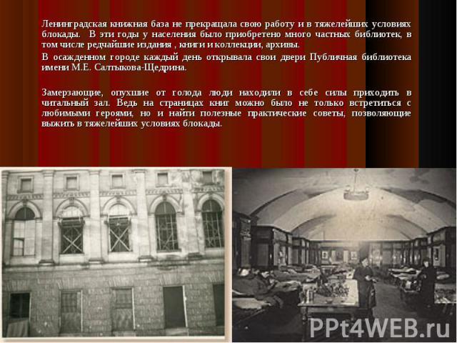 Ленинградская книжная база не прекращала свою работу и в тяжелейших условиях блокады. В эти годы у населения было приобретено много частных библиотек, в том числе редчайшие издания , книги и коллекции, архивы. В осажденном городе каждый день открыва…