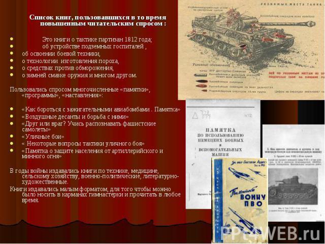 Список книг, пользовавшихся в то время повышенным читательским спросом : Это книги о тактике партизан 1812 года; об устройстве подземных госпиталей , об освоении боевой техники, о технологии изготовления пороха, о средствах против обморожения, о зим…