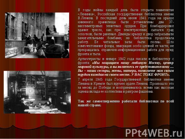 В годы войны каждый день была открыта знаменитая «Ленинка», Российская государственная библиотека имени В.Ленина. В последний день июня 1941 года на крыше книжного хранилища были установлены два 37-миллиметровых зенитных орудия. При бомбардировке зд…