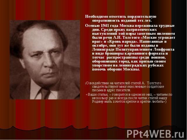 Необходимо отметить поразительную оперативность изданий тех лет. Осенью 1941 года Москва переживала трудные дни. Среди ярких патриотических выступлений той поры заметным явлением были речи А.Н. Толстого «Москве угрожает враг» и «Кровь народа». Напис…
