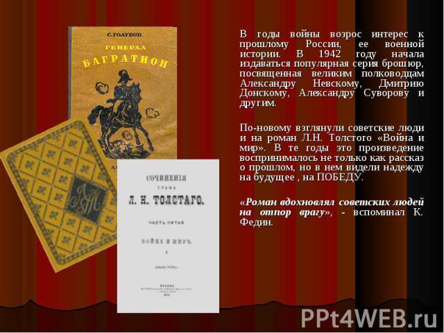 В годы войны возрос интерес к прошлому России, ее военной истории. В 1942 году начала издаваться популярная серия брошюр, посвященная великим полководцам Александру Невскому, Дмитрию Донскому, Александру Суворову и другим. По-новому взглянули советс…