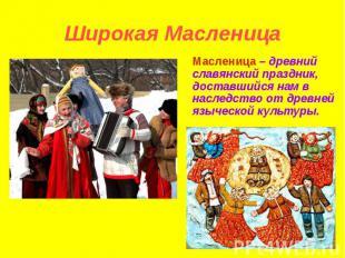 Широкая Масленица Масленица – древний славянский праздник, доставшийся нам в нас