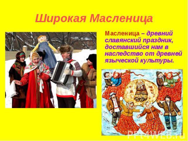 Широкая Масленица Масленица – древний славянский праздник, доставшийся нам в наследство от древней языческой культуры.