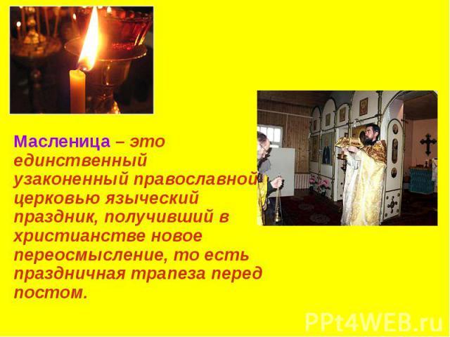 Масленица – это единственный узаконенный православной церковью языческий праздник, получивший в христианстве новое переосмысление, то есть праздничная трапеза перед постом. Масленица – это единственный узаконенный православной церковью языческий пра…
