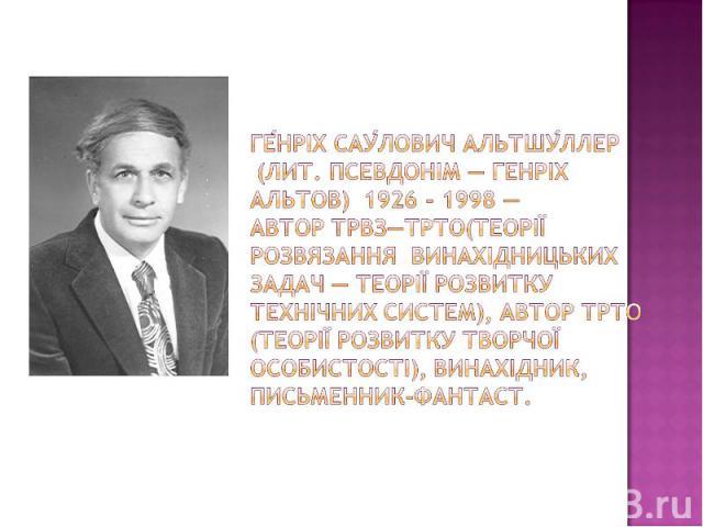 Генріх Саулович Альтшуллер (лит. псевдонім — Генріх Альтов) 1926 - 1998 — автор ТРВЗ—ТРТО(теорії розвязання винахідницьких задач — теорії розвитку технічних систем), автор ТРТО (теорії розвитку творчої особистості), винахідник, письменник-фантаст.