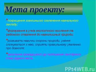 Мета проекту:*покращення зовнішнього озеленення навчального закладу; *формування