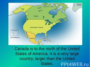 Canada is to the north of the United States of America. It is a very large count