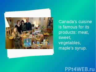 Canada's cuisine is famous for its products: meat, sweet, vegetables, maple's sy