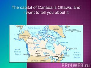 The capital of Canada is Ottawa, and I want to tell you about it The capital of