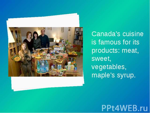 Canada's cuisine is famous for its products: meat, sweet, vegetables, maple's syrup. Canada's cuisine is famous for its products: meat, sweet, vegetables, maple's syrup.